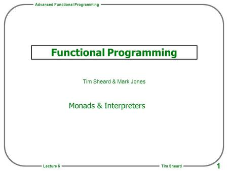 Advanced Functional Programming Tim Sheard 1 Lecture 6 Functional Programming Tim Sheard & Mark Jones Monads & Interpreters.