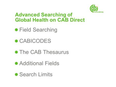 Advanced Searching of Global Health on CAB Direct Field Searching CABICODES The CAB Thesaurus Additional Fields Search Limits.