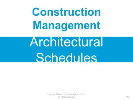 Construction Management Architectural Schedules Copyright © Texas Education Agency, 2012. All rights reserved Slide 1.
