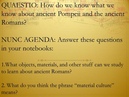 QUAESTIO: How do we know what we know about ancient Pompeii and the ancient Romans? NUNC AGENDA: Answer these questions in your notebooks: 1.What objects,