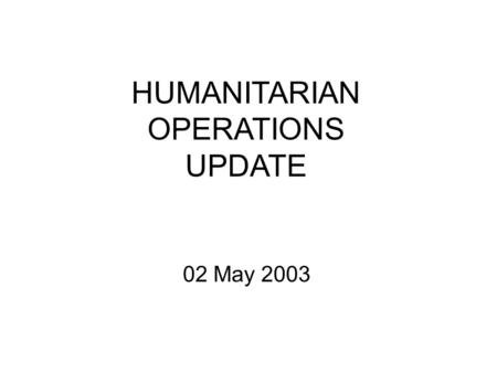 HUMANITARIAN OPERATIONS UPDATE 02 May 2003. 2 MAY 03 2 Introduction Welcome to new attendees Purpose of the HOC update Limitations on material Expectations.