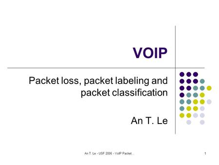 An T. Le - USF 2006 - VoIP Packet...1 VOIP Packet loss, packet labeling and packet classification An T. Le.