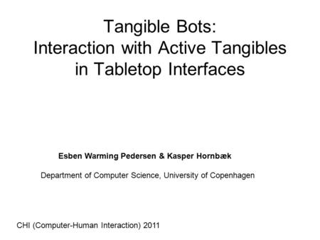 Tangible Bots: Interaction with Active Tangibles in Tabletop Interfaces Esben Warming Pedersen & Kasper Hornbæk Department of Computer Science, University.