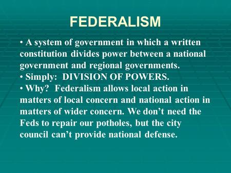FEDERALISM A system of government in which a written constitution divides power between a national government and regional governments. Simply: DIVISION.
