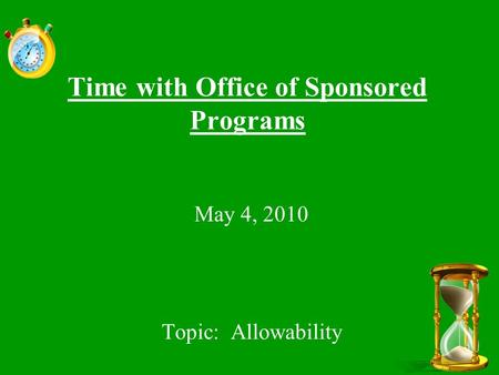 Time with Office of Sponsored Programs May 4, 2010 Topic: Allowability.