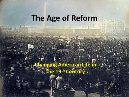 The Age of Reform Changing American Life in the 19 th Century.