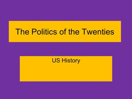 The Politics of the Twenties US History. Learning Targets We will take notes on the key elements that made the 1920's roaring… –Politics –People.