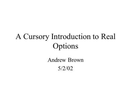 A Cursory Introduction to Real Options Andrew Brown 5/2/02.