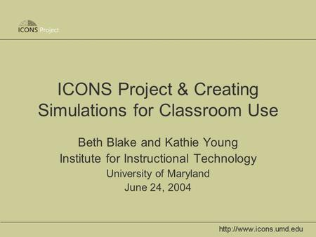 ICONS Project & Creating Simulations for Classroom Use Beth Blake and Kathie Young Institute for Instructional Technology University of Maryland June 24,