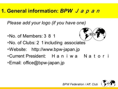 1. General information: BPW Japan Please add your logo (if you have one)  No. of Members: 381  No. of Clubs: 21 including associates  Website: