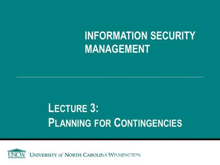 INFORMATION SECURITY MANAGEMENT L ECTURE 3: P LANNING FOR C ONTINGENCIES You got to be careful if you don't know where you're going, because you might.