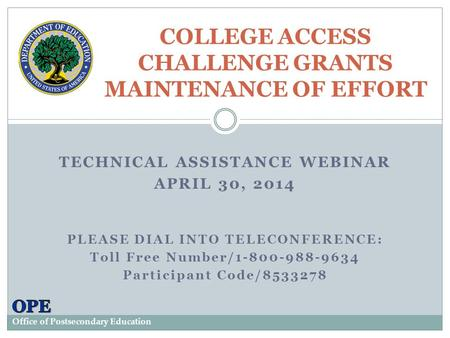 TECHNICAL ASSISTANCE WEBINAR APRIL 30, 2014 PLEASE DIAL INTO TELECONFERENCE: Toll Free Number/1-800-988-9634 Participant Code/8533278 COLLEGE ACCESS CHALLENGE.