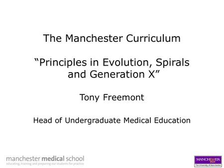 "The Manchester Curriculum ""Principles in Evolution, Spirals and Generation X"" Tony Freemont Head of Undergraduate Medical Education."