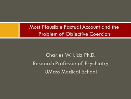 Charles W. Lidz Ph.D. Research Professor of Psychiatry UMass Medical School Most Plausible Factual Account and the Problem of Objective Coercion.