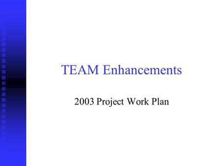 TEAM Enhancements 2003 Project Work Plan. Application Enhancements Ten application enhancements were selected as the most critical for completion in FY.