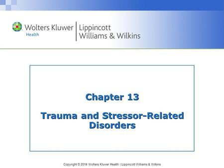 Copyright © 2014 Wolters Kluwer Health | Lippincott Williams & Wilkins Chapter 13 Trauma and Stressor-Related Disorders.