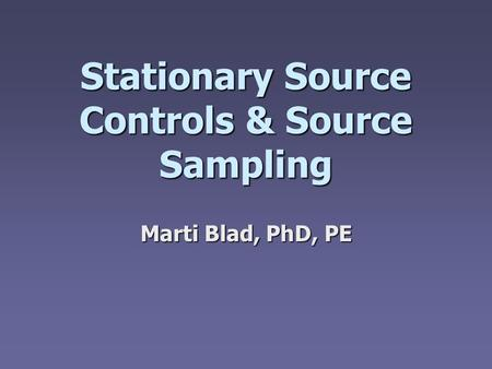 Stationary Source Controls & Source Sampling Marti Blad, PhD, PE.