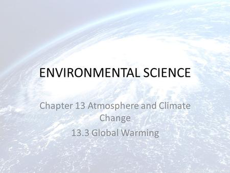 ENVIRONMENTAL SCIENCE Chapter 13 Atmosphere and Climate Change 13.3 <strong>Global</strong> <strong>Warming</strong>.