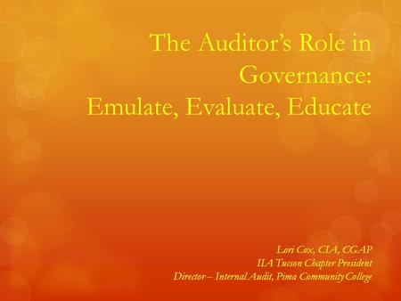 1 The Auditor's Role in Governance: Emulate, Evaluate, Educate Lori Cox, CIA, CGAP IIA Tucson Chapter President Director – Internal Audit, Pima Community.