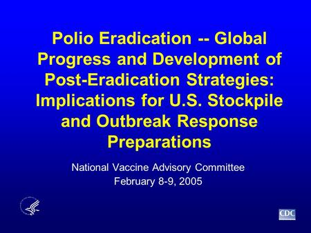 Polio Eradication -- Global Progress and Development of Post-Eradication Strategies: Implications for U.S. Stockpile and Outbreak Response Preparations.