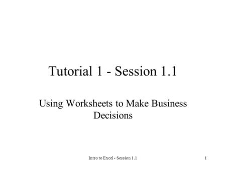 Intro to Excel - Session 1.11 Tutorial 1 - Session 1.1 Using Worksheets to Make Business Decisions.