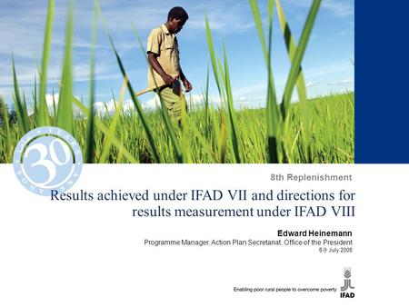 Results achieved under IFAD VII and directions for results measurement under IFAD VIII Edward Heinemann Programme Manager, Action Plan Secretariat, Office.