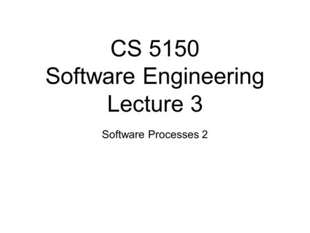 CS 5150 Software Engineering Lecture 3 Software Processes 2.
