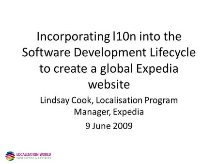 Incorporating l10n into the Software Development Lifecycle to create a global Expedia website Lindsay Cook, Localisation Program Manager, Expedia 9 June.
