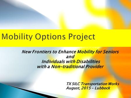 Mobility Options Project New Frontiers to Enhance Mobility for Seniors and Individuals with Disabilities Individuals with Disabilities with a Non-traditional.