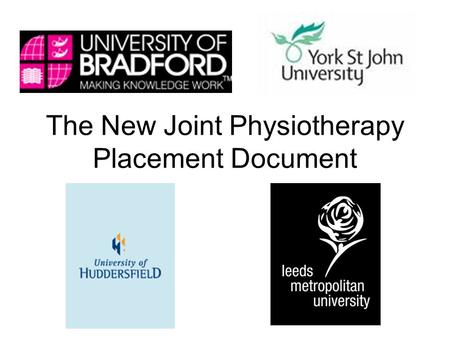 The New Joint Physiotherapy Placement Document. The New Joint Document The three universities of Bradford, Huddersfield and Leeds Metropolitan have had.