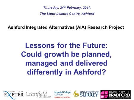 Lessons for the Future: Could growth be planned, managed and delivered differently in Ashford? Thursday, 24 th February, 2011, The Stour Leisure Centre,