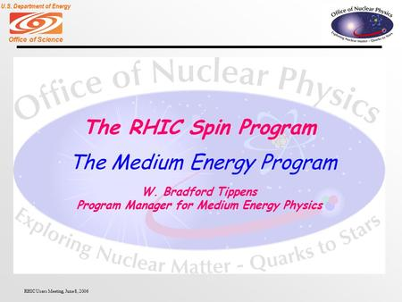 Office of Science U.S. Department of Energy RHIC Users Meeting, June 8, 2006 The RHIC Spin Program W. Bradford Tippens Program Manager for Medium Energy.