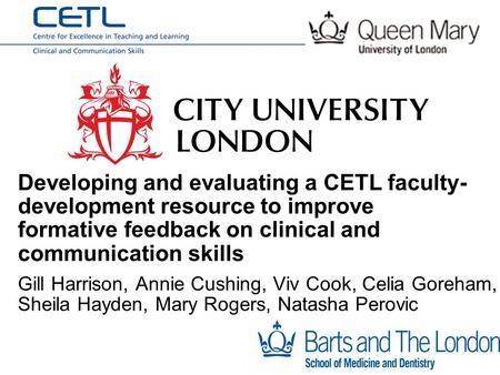 Gill Harrison, Annie Cushing, Viv Cook, Celia Goreham, Sheila Hayden, Mary Rogers, Natasha Perovic Developing and evaluating a CETL faculty- development.