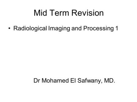 Mid Term Revision Radiological Imaging and Processing 1 Dr Mohamed El Safwany, MD.