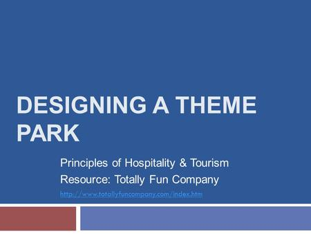 DESIGNING A THEME PARK Principles of Hospitality & Tourism Resource: Totally Fun Company