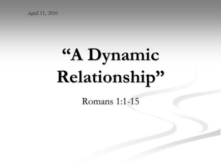 """A Dynamic Relationship"" Romans 1:1-15 April 11, 2010."