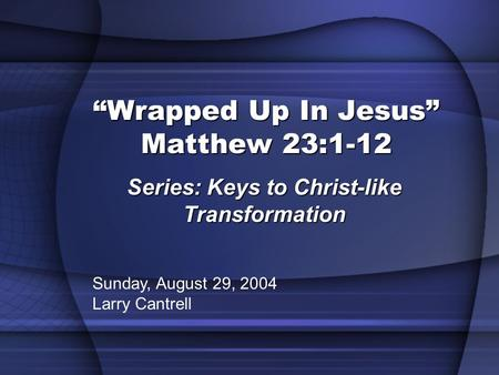 """Wrapped Up In Jesus"" Matthew 23:1-12 Series: Keys to Christ-like Transformation Sunday, August 29, 2004 Larry Cantrell."