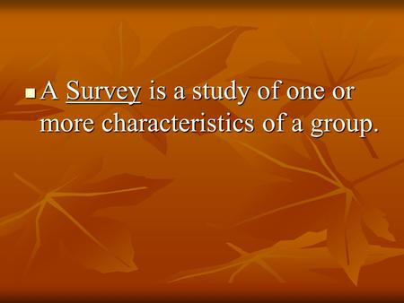 A Survey is a study of one or more characteristics of a group. A Survey is a study of one or more characteristics of a group.