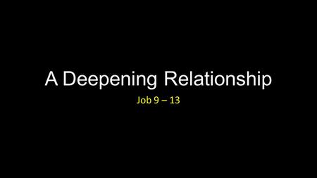 A Deepening Relationship Job 9 – 13. A Deepening Relationship Introduction.