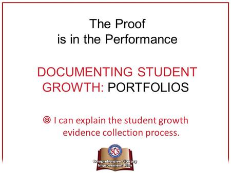 DOCUMENTING STUDENT GROWTH: PORTFOLIOS  I can explain the student growth evidence collection process. The Proof is in the Performance.