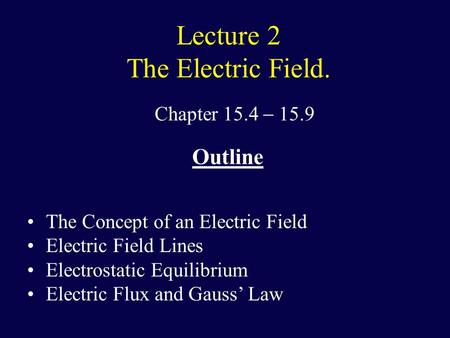 Lecture 2 The Electric Field. Chapter 15.4  15.9 Outline The Concept of an Electric Field Electric Field Lines Electrostatic Equilibrium Electric Flux.