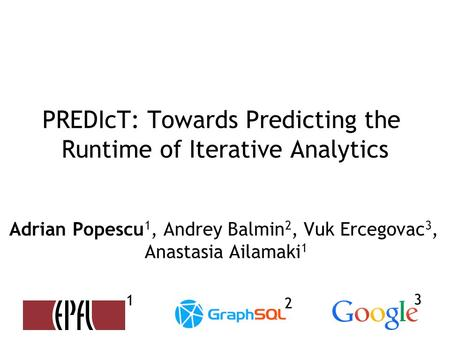 PREDIcT: Towards Predicting the Runtime of Iterative Analytics Adrian Popescu 1, Andrey Balmin 2, Vuk Ercegovac 3, Anastasia Ailamaki 1 1 2 3.