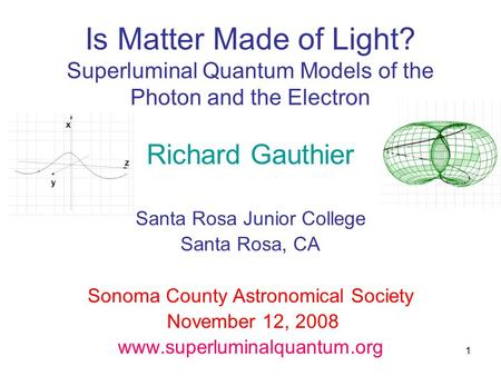 1 Is Matter Made of Light? Superluminal Quantum Models of the Photon and the Electron Richard Gauthier Santa Rosa Junior College Santa Rosa, CA Sonoma.