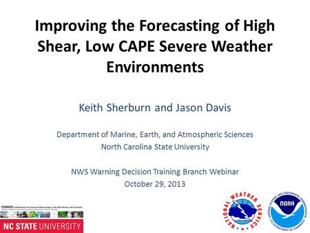 Improving the Forecasting of High Shear, Low CAPE Severe Weather Environments Keith Sherburn and Jason Davis Department of Marine, Earth, and Atmospheric.