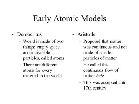 Early Atomic Models Democritus –World is made of two things: empty space and indivisible particles, called atoms –There are different atoms for every material.