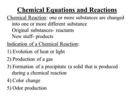 Chemical Equations and Reactions Chemical Reaction: one or more substances are changed into one or more different substance Original substances- reactants.
