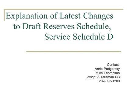 Explanation of Latest Changes to Draft Reserves Schedule, Service Schedule D Contact: Arnie Podgorsky Mike Thompson Wright & Talisman PC 202-393-1200.