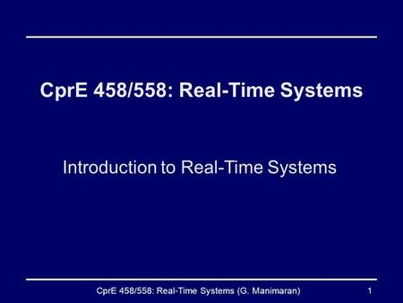 CprE 458/558: Real-Time Systems (G. Manimaran)1 CprE 458/558: Real-Time Systems Introduction to Real-Time Systems.