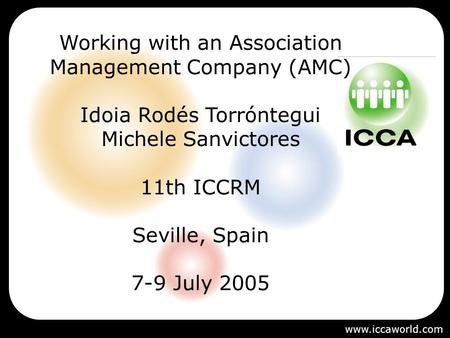 Working with an Association Management Company (AMC) Idoia Rodés Torróntegui Michele Sanvictores 11th ICCRM Seville, Spain 7-9 July 2005 www.iccaworld.com.