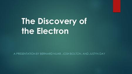 A PRESENTATION BY BERNARD NUAR, JOSH BOLTON, AND JUSTYN DAY The Discovery of the Electron.